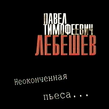 Павел Тимофеевич Лебешев. Неоконченная пьеса…